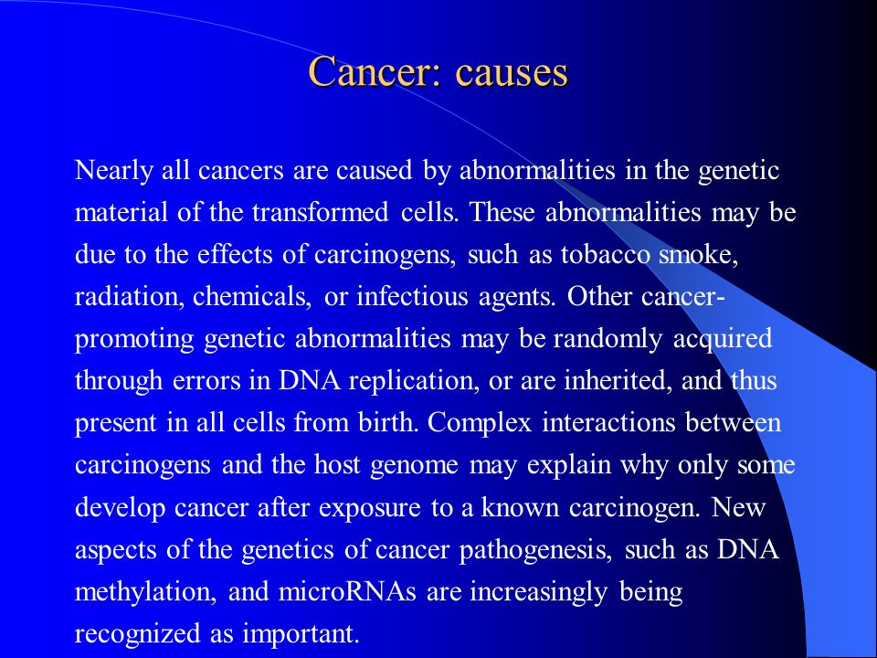 Cancer: causes Nearly all cancers are caused by abnormalities in the genetic material of the transformed cells.