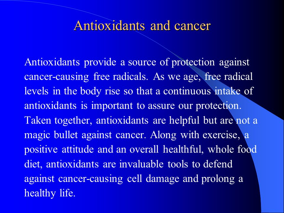 Antioxidants and cancer Antioxidants provide a source of protection against cancer-causing free radicals.