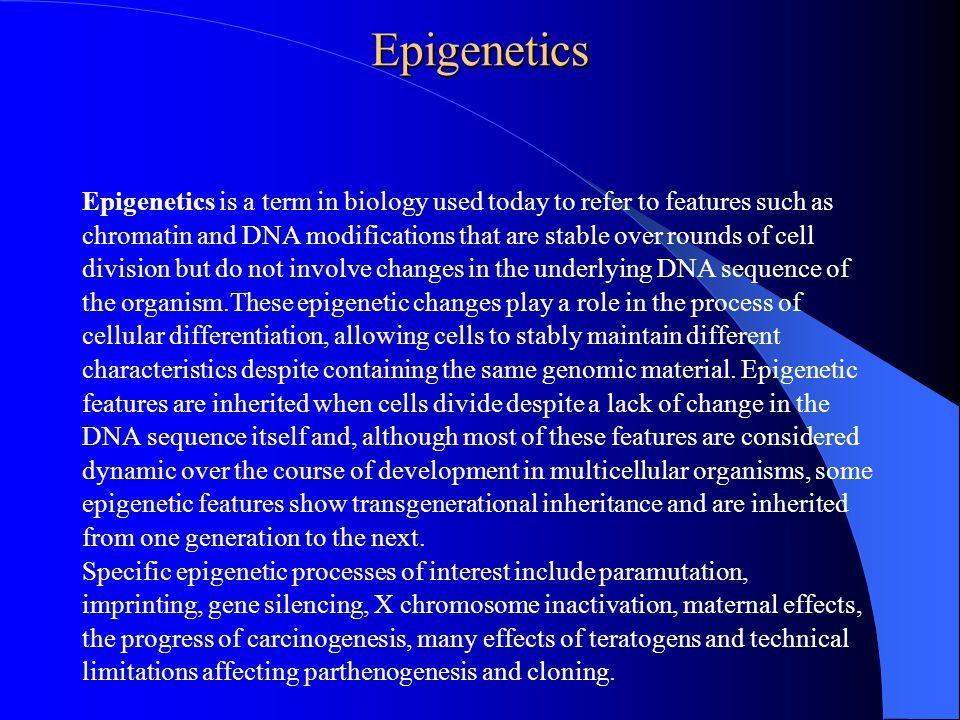 Epigenetics Epigenetics is a term in biology used today to refer to features such as chromatin and DNA modifications that are stable over rounds of cell division but do not involve changes in the underlying DNA sequence of the organism.These epigenetic changes play a role in the process of cellular differentiation, allowing cells to stably maintain different characteristics despite containing the same genomic material.