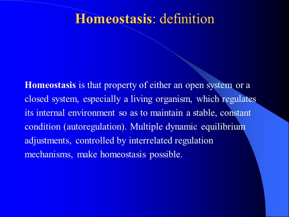 Homeostasis: definition Homeostasis is that property of either an open system or a closed system, especially a living organism, which regulates its internal environment so as to maintain a stable, constant condition (autoregulation).