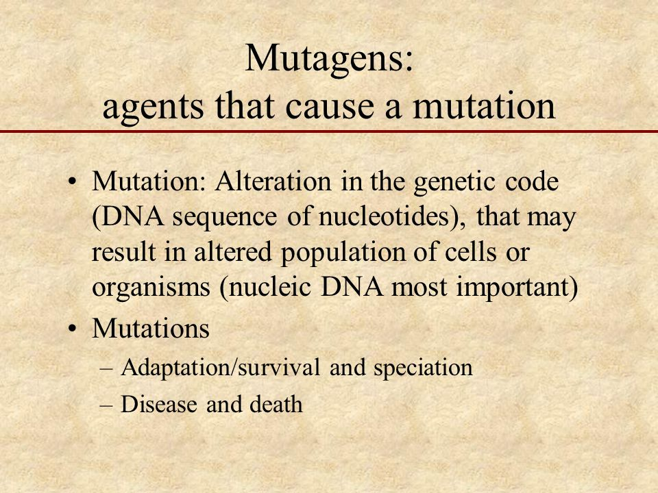 Mutagens: agents that cause a mutation Mutation: Alteration in the genetic code (DNA sequence of nucleotides), that may result in altered population of cells or organisms (nucleic DNA most important) Mutations –Adaptation/survival and speciation –Disease and death