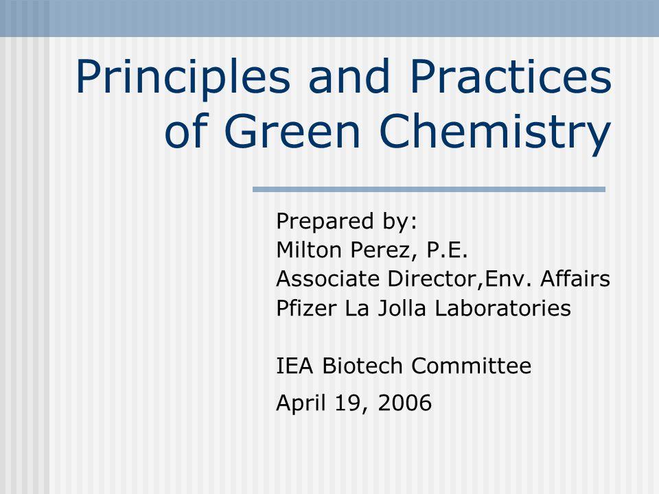 Principles and Practices of Green Chemistry Prepared by: Milton Perez, P.E. Associate Director,Env. Affairs Pfizer La Jolla Laboratories IEA Biotech C