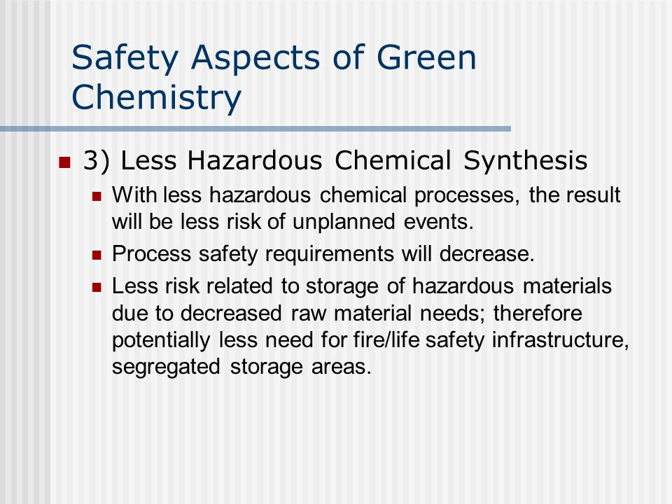 Safety Aspects of Green Chemistry 3) Less Hazardous Chemical Synthesis With less hazardous chemical processes, the result will be less risk of unplann