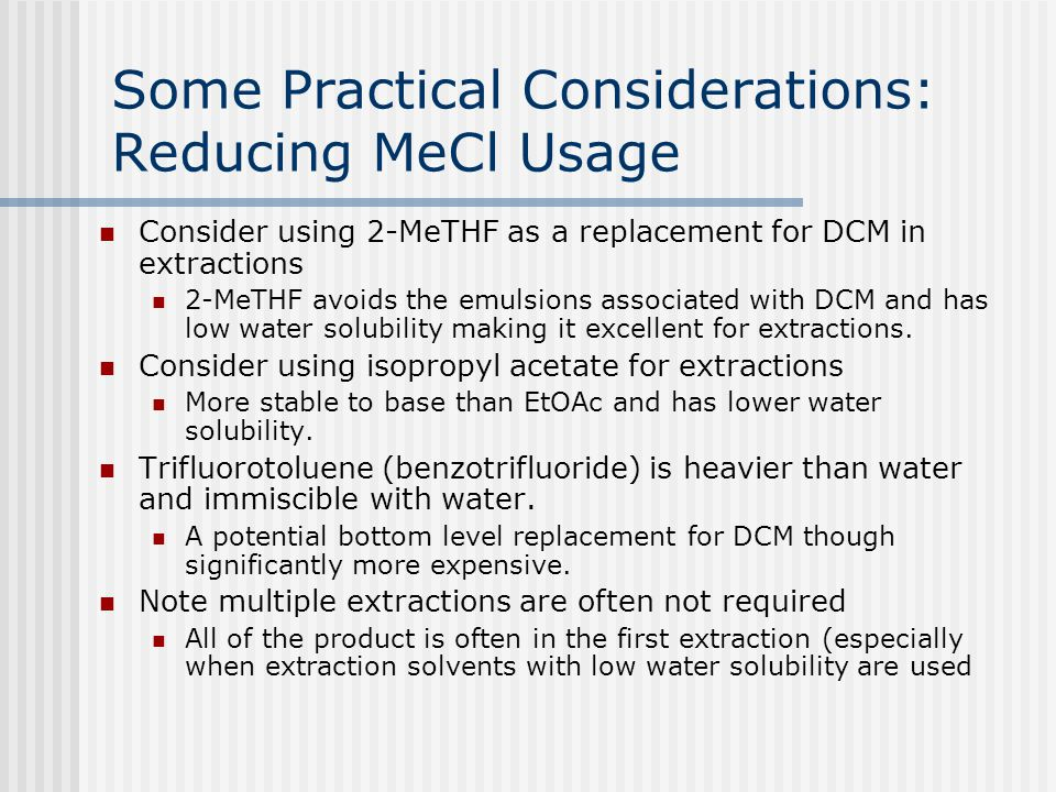 Some Practical Considerations: Reducing MeCl Usage Consider using 2-MeTHF as a replacement for DCM in extractions 2-MeTHF avoids the emulsions associa