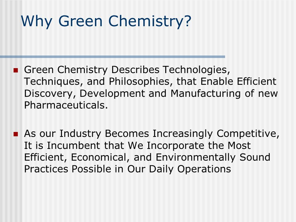 Why Green Chemistry? Green Chemistry Describes Technologies, Techniques, and Philosophies, that Enable Efficient Discovery, Development and Manufactur