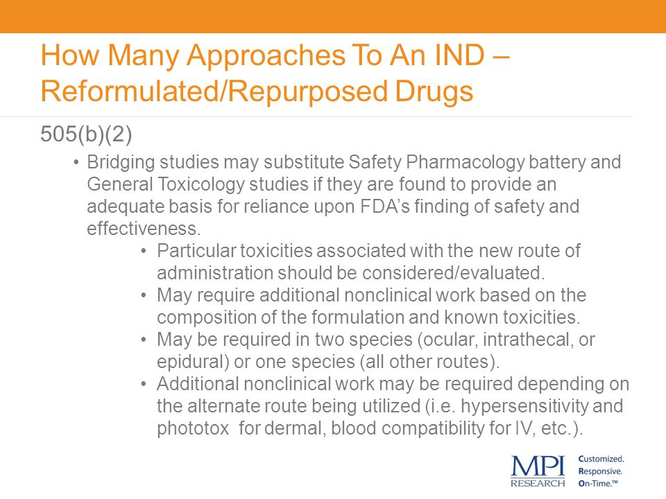 How Many Approaches To An IND – Reformulated/Repurposed Drugs 505(b)(2) Bridging studies may substitute Safety Pharmacology battery and General Toxico