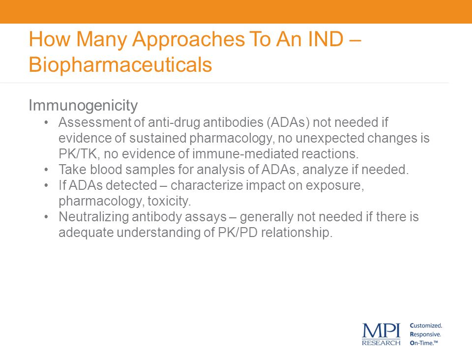 How Many Approaches To An IND – Biopharmaceuticals Differences in nonclinical approach for IND Species selection Pharmacology not metabolism Number of species One or two Safety pharmacology Separate or incorporated Genetic toxicology Not needed except for special situations Toxicology Dose selection