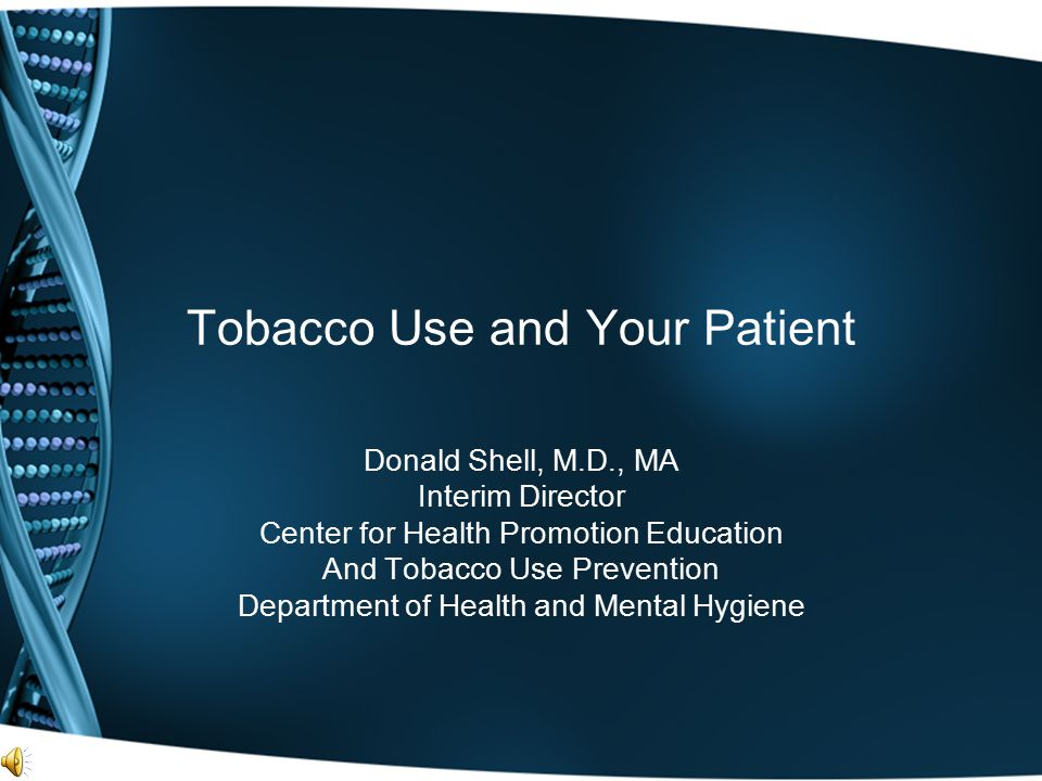 Tobacco Use and Your Patient Donald Shell, M.D., MA Interim Director Center for Health Promotion Education And Tobacco Use Prevention Department of He