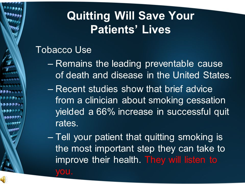 Quitting Will Save Your Patients' Lives Tobacco Use –Remains the leading preventable cause of death and disease in the United States. –Recent studies