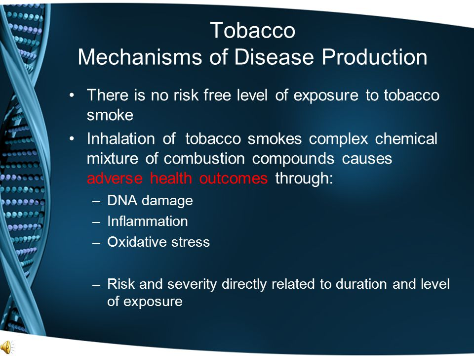 Tobacco Mechanisms of Disease Production There is no risk free level of exposure to tobacco smoke Inhalation of tobacco smokes complex chemical mixtur