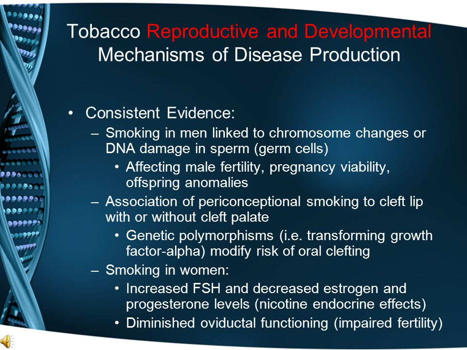 Tobacco Reproductive and Developmental Mechanisms of Disease Production Consistent Evidence: –Smoking in men linked to chromosome changes or DNA damag