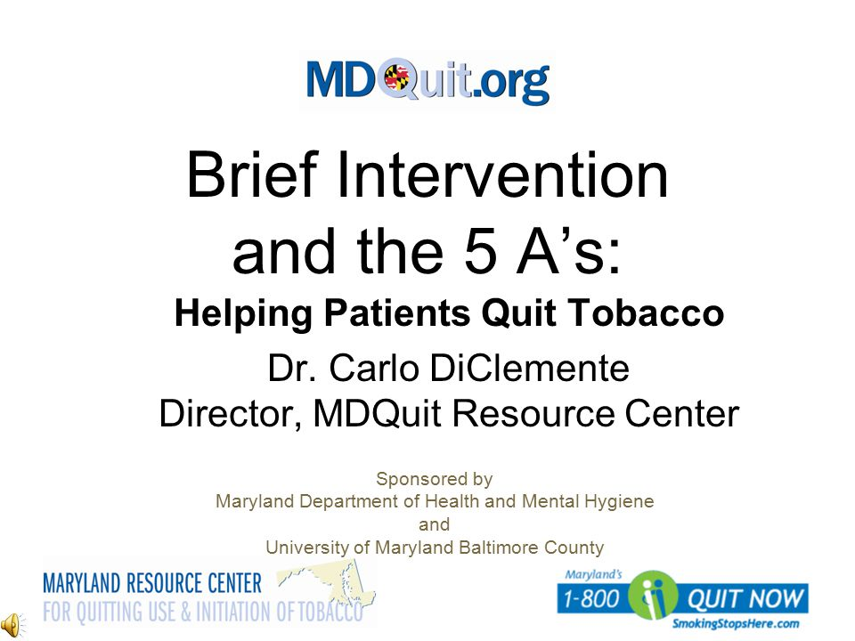 Brief Intervention and the 5 A's: Helping Patients Quit Tobacco Dr. Carlo DiClemente Director, MDQuit Resource Center Sponsored by Maryland Department