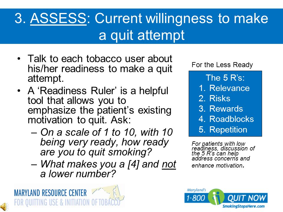 3. ASSESS: Current willingness to make a quit attempt Talk to each tobacco user about his/her readiness to make a quit attempt. A 'Readiness Ruler' is