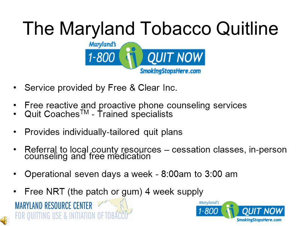The Maryland Tobacco Quitline Service provided by Free & Clear Inc. Free reactive and proactive phone counseling services Quit Coaches TM - Trained sp