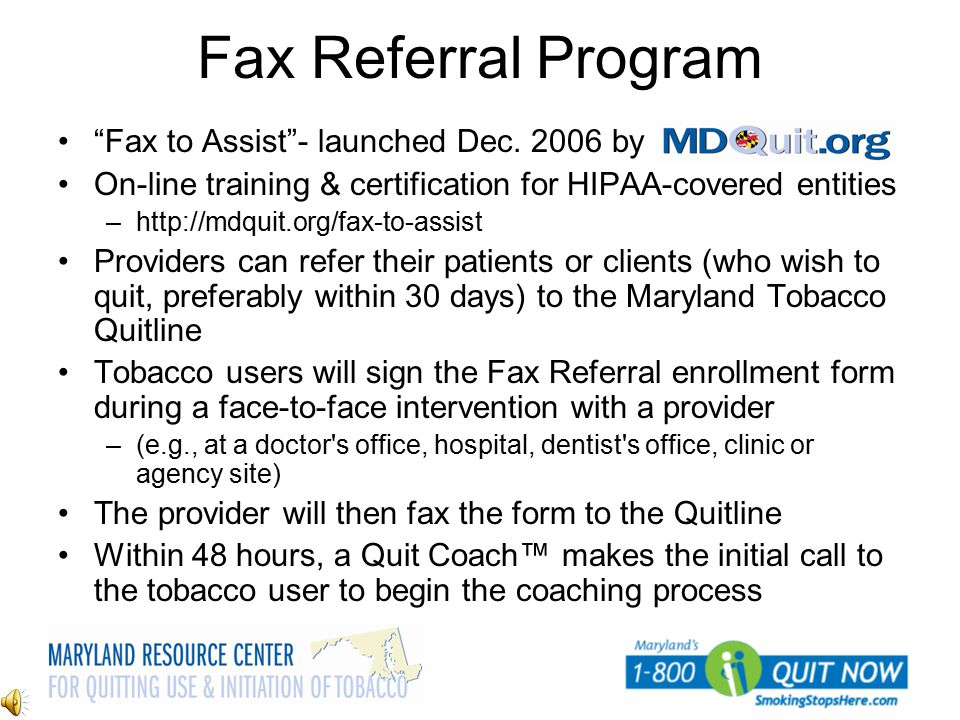 "Fax Referral Program ""Fax to Assist""- launched Dec. 2006 by On-line training & certification for HIPAA-covered entities –http://mdquit.org/fax-to-assi"