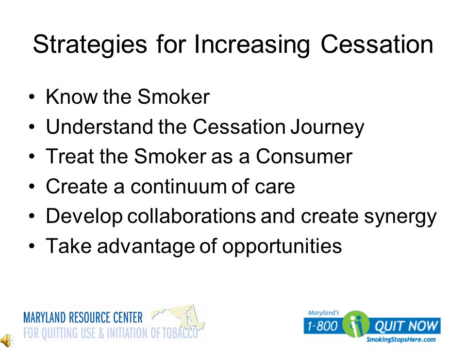 Strategies for Increasing Cessation Know the Smoker Understand the Cessation Journey Treat the Smoker as a Consumer Create a continuum of care Develop