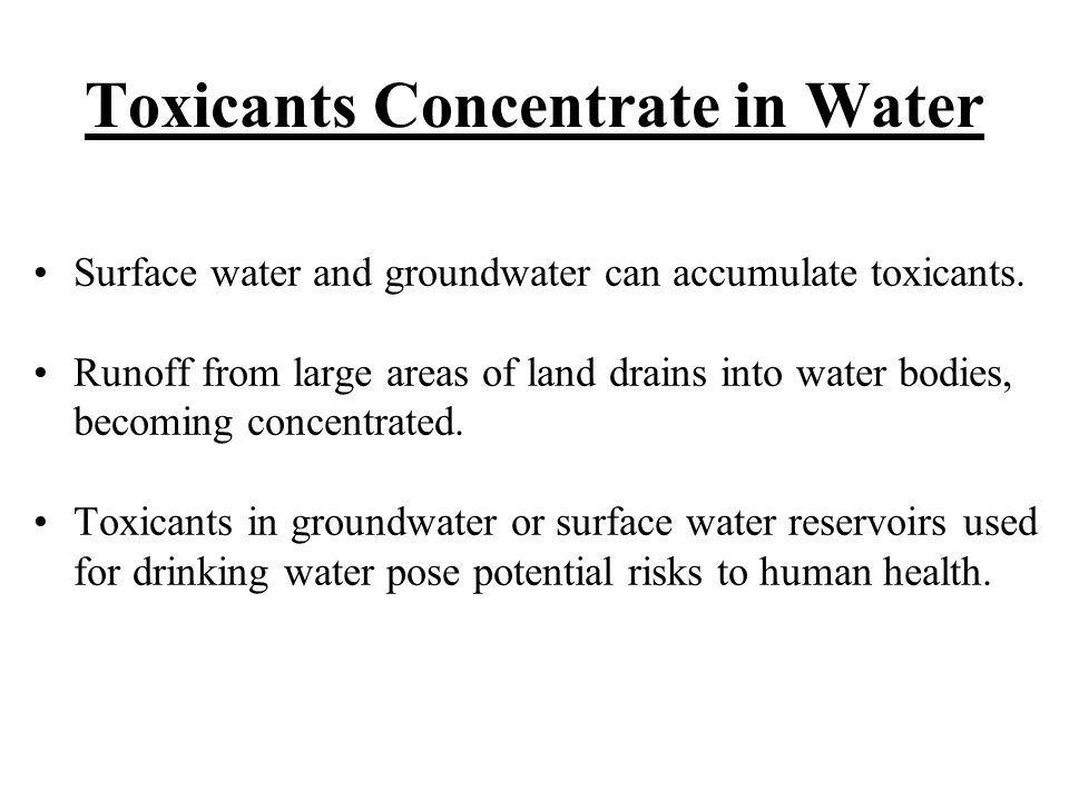 Toxicants Concentrate in Water Surface water and groundwater can accumulate toxicants.