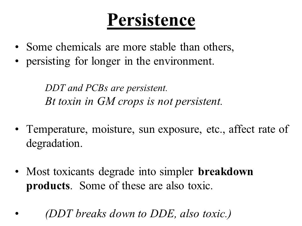 Persistence Some chemicals are more stable than others, persisting for longer in the environment.