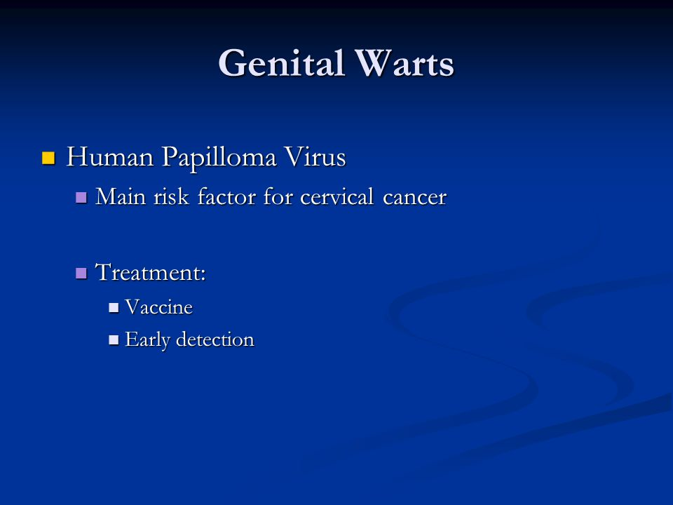 Genital Warts Human Papilloma Virus Human Papilloma Virus Main risk factor for cervical cancer Main risk factor for cervical cancer Treatment: Treatment: Vaccine Vaccine Early detection Early detection