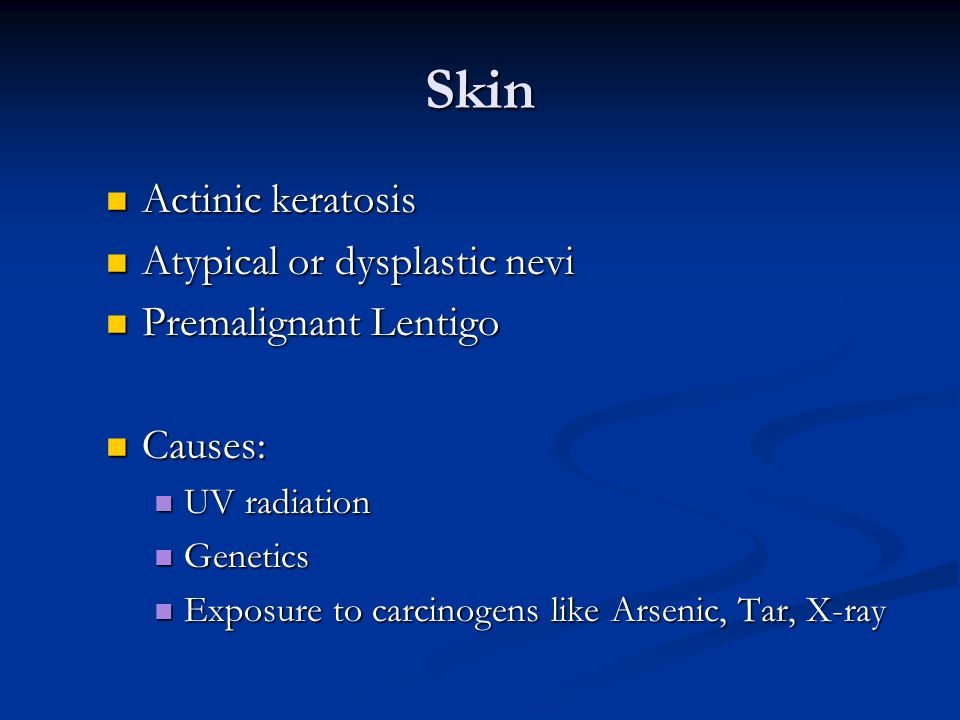 Skin Actinic keratosis Actinic keratosis Atypical or dysplastic nevi Atypical or dysplastic nevi Premalignant Lentigo Premalignant Lentigo Causes: Causes: UV radiation UV radiation Genetics Genetics Exposure to carcinogens like Arsenic, Tar, X-ray Exposure to carcinogens like Arsenic, Tar, X-ray
