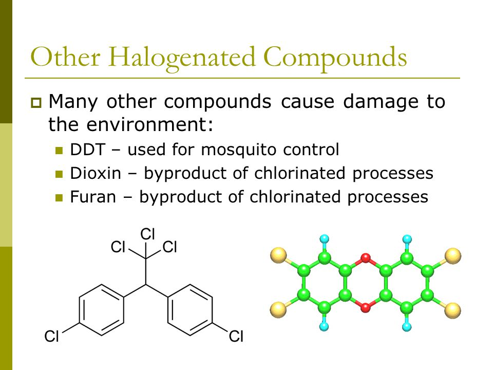 Other Halogenated Compounds  Many other compounds cause damage to the environment: DDT – used for mosquito control Dioxin – byproduct of chlorinated processes Furan – byproduct of chlorinated processes