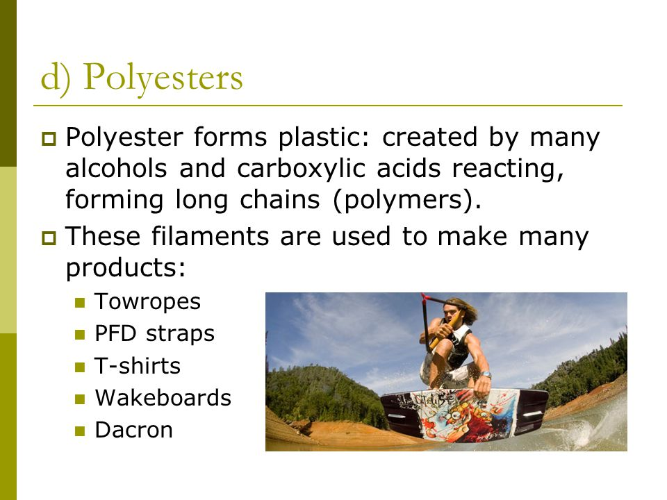 d) Polyesters  Polyester forms plastic: created by many alcohols and carboxylic acids reacting, forming long chains (polymers).
