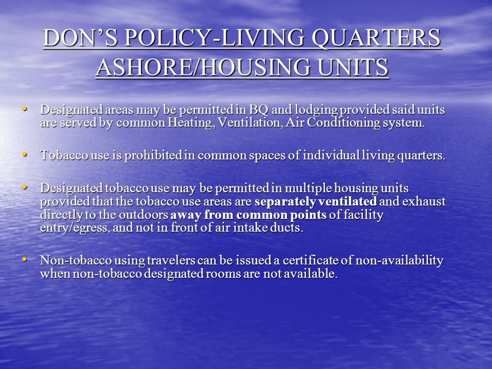 DON'S POLICY-LIVING QUARTERS ASHORE/HOUSING UNITS Designated areas may be permitted in BQ and lodging provided said units are served by common Heating, Ventilation, Air Conditioning system.
