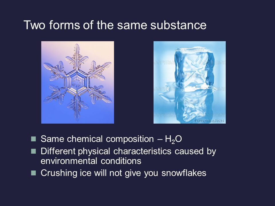 Same chemical composition – H 2 O Different physical characteristics caused by environmental conditions Crushing ice will not give you snowflakes Two forms of the same substance
