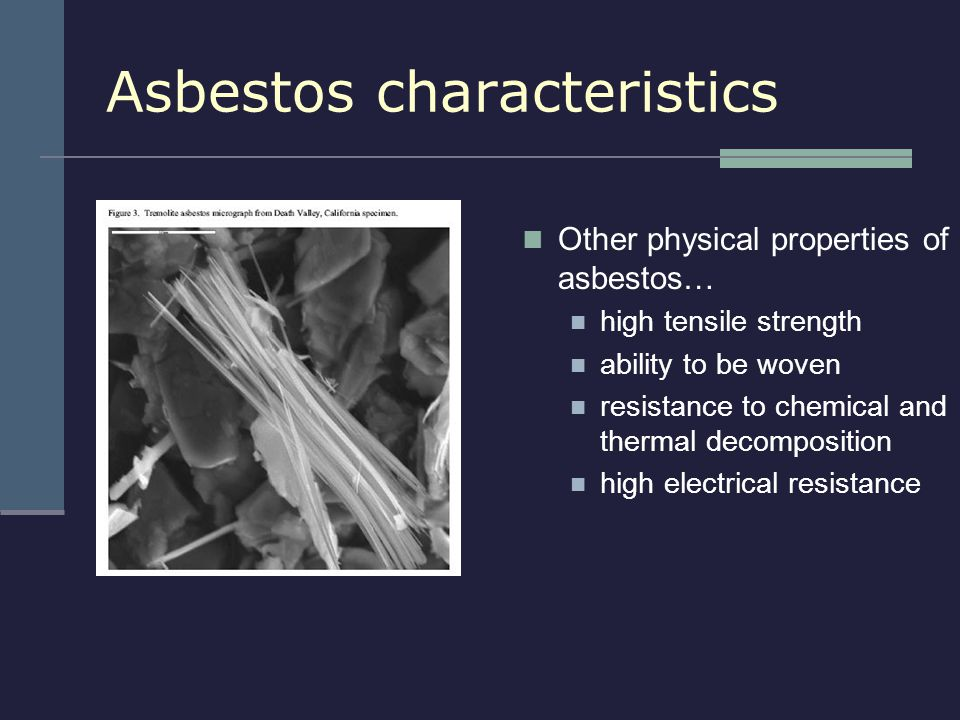 Other physical properties of asbestos… high tensile strength ability to be woven resistance to chemical and thermal decomposition high electrical resi