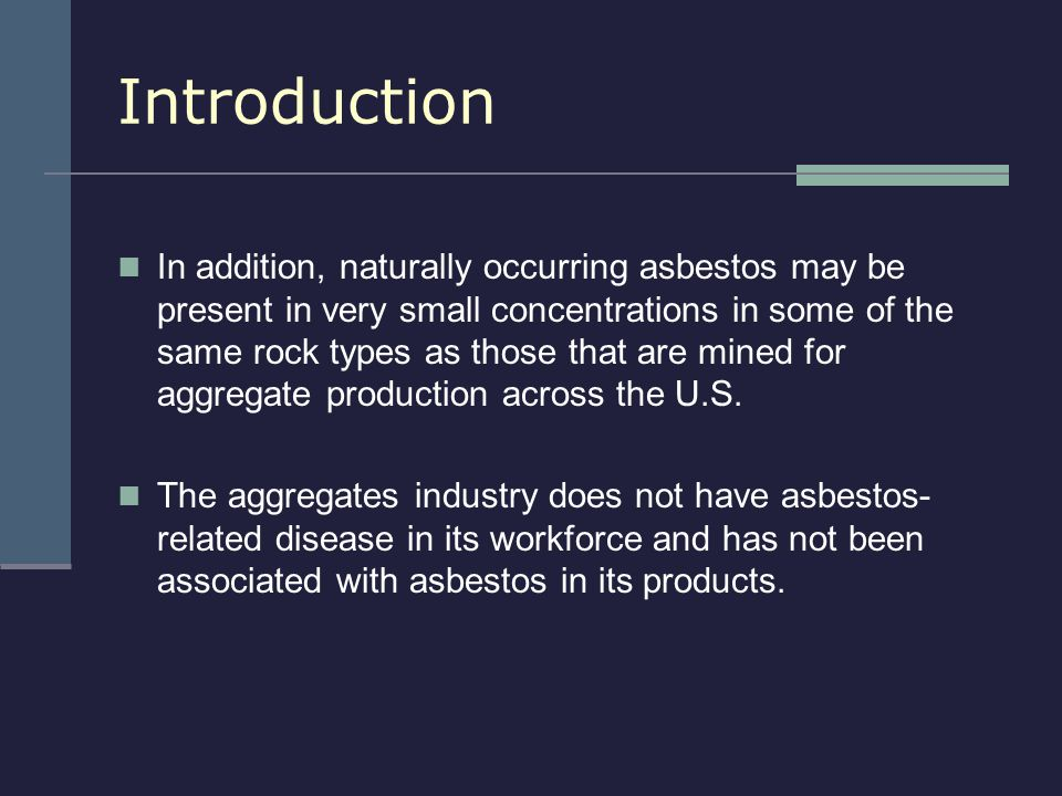 Introduction In addition, naturally occurring asbestos may be present in very small concentrations in some of the same rock types as those that are mi
