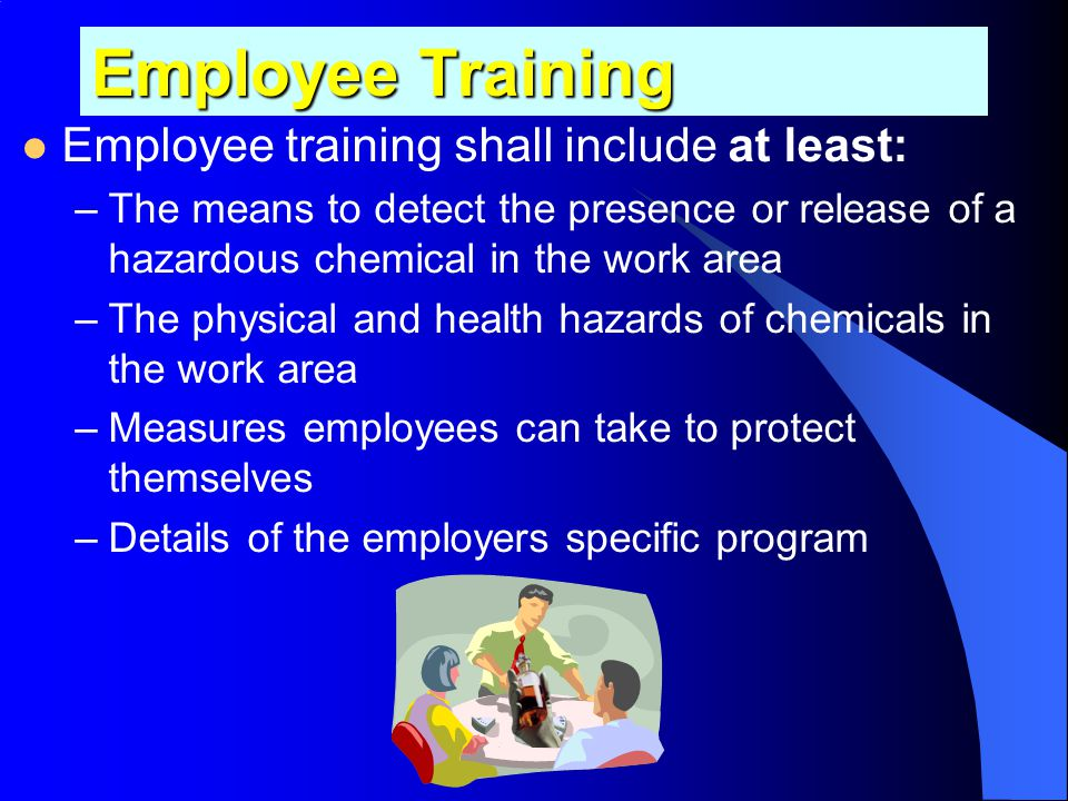Employee Information Employers must inform employees: –Of the training requirements of this section (1910.1200 (h) Employee information and training.)