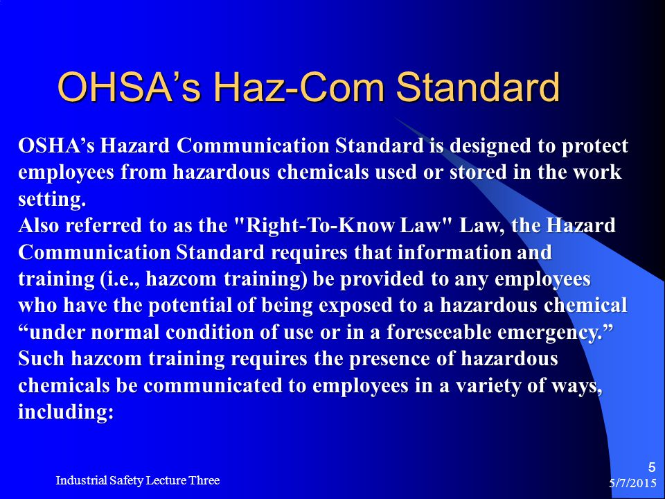 OHSA's Haz-Com Standard 5/7/2015 Industrial Safety Lecture Three 5 OSHA's Hazard Communication Standard is designed to protect employees from hazardous chemicals used or stored in the work setting.