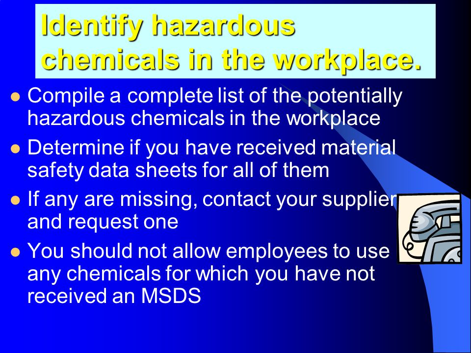 Make a list of all chemicals in the workplace that are potentially hazardous The best way to prepare a comprehensive list is to survey the workplace I