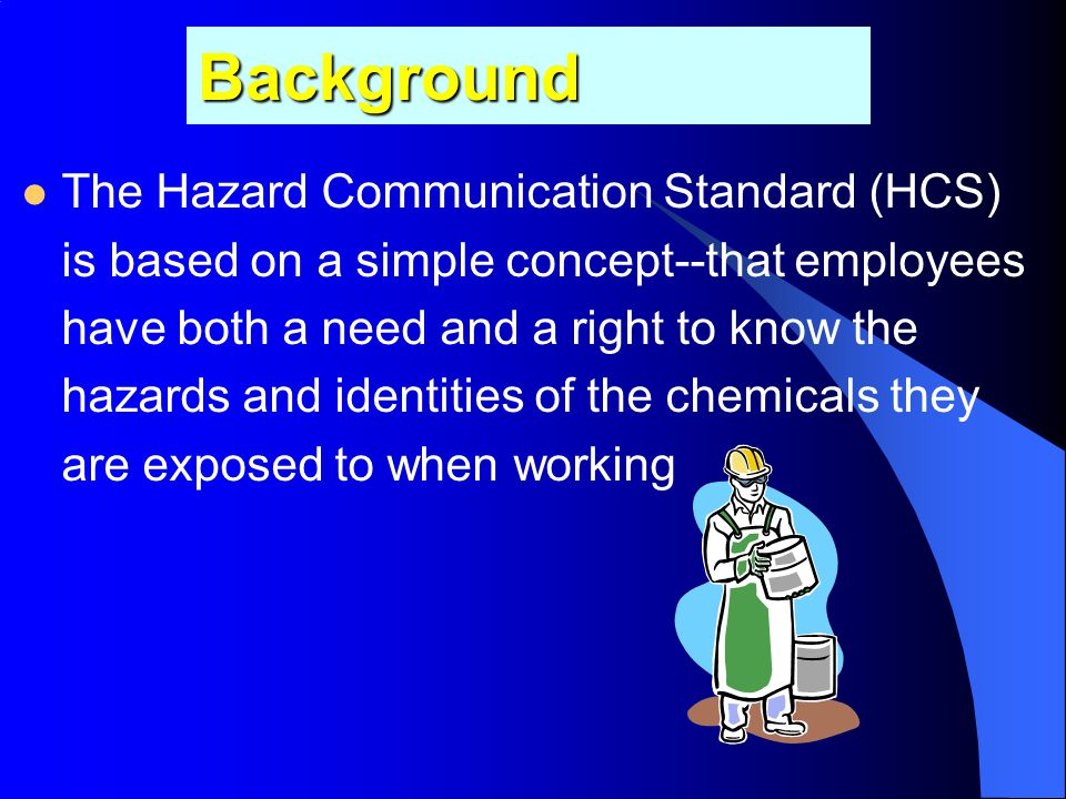 Background The Hazard Communication Standard (HCS) is based on a simple concept--that employees have both a need and a right to know the hazards and identities of the chemicals they are exposed to when working
