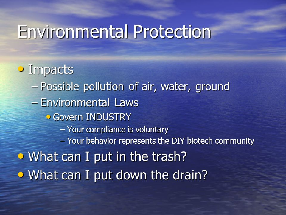Environmental Protection Impacts Impacts –Possible pollution of air, water, ground –Environmental Laws Govern INDUSTRY Govern INDUSTRY –Your compliance is voluntary –Your behavior represents the DIY biotech community What can I put in the trash.