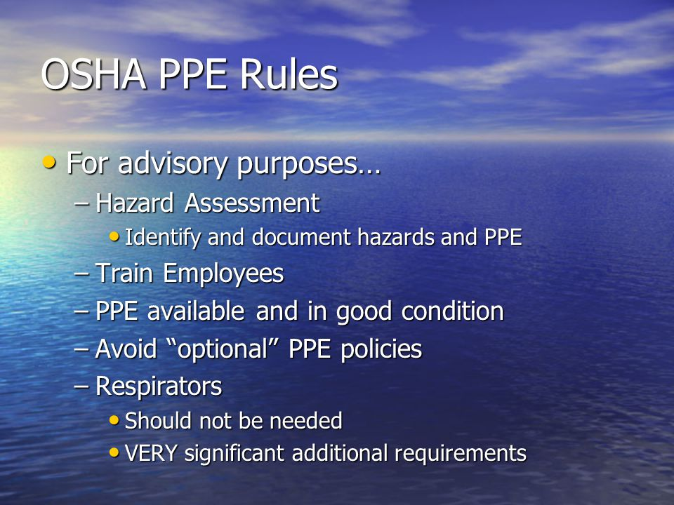 OSHA PPE Rules For advisory purposes… For advisory purposes… –Hazard Assessment Identify and document hazards and PPE Identify and document hazards and PPE –Train Employees –PPE available and in good condition –Avoid optional PPE policies –Respirators Should not be needed Should not be needed VERY significant additional requirements VERY significant additional requirements