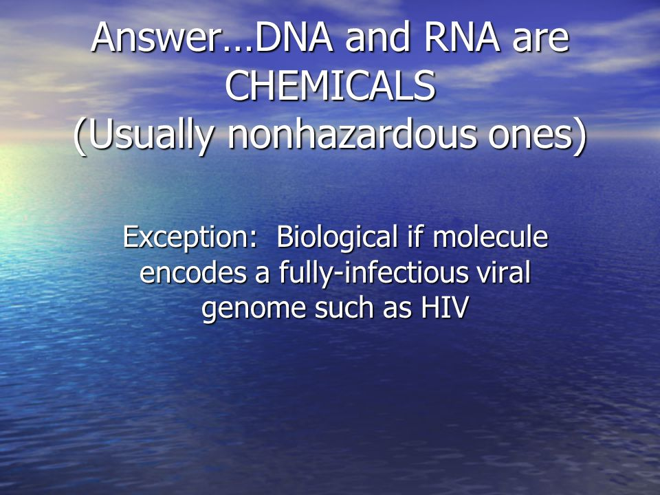Answer…DNA and RNA are CHEMICALS (Usually nonhazardous ones) Exception: Biological if molecule encodes a fully-infectious viral genome such as HIV