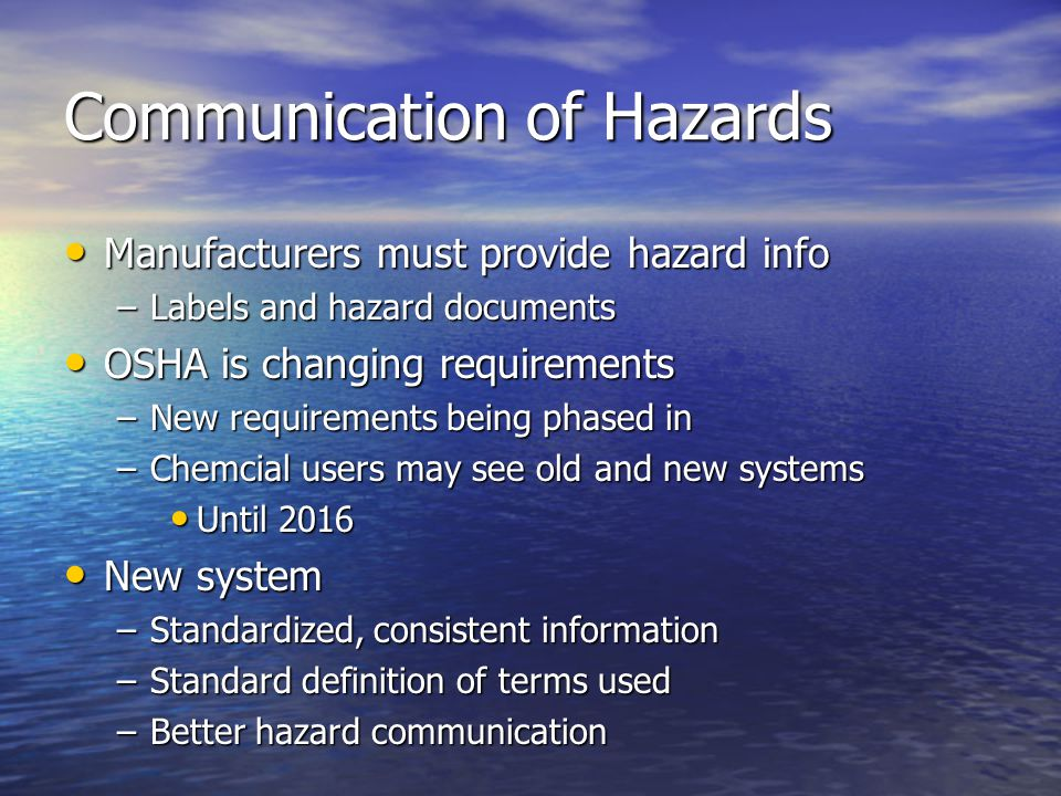 Communication of Hazards Manufacturers must provide hazard info Manufacturers must provide hazard info –Labels and hazard documents OSHA is changing requirements OSHA is changing requirements –New requirements being phased in –Chemcial users may see old and new systems Until 2016 Until 2016 New system New system –Standardized, consistent information –Standard definition of terms used –Better hazard communication