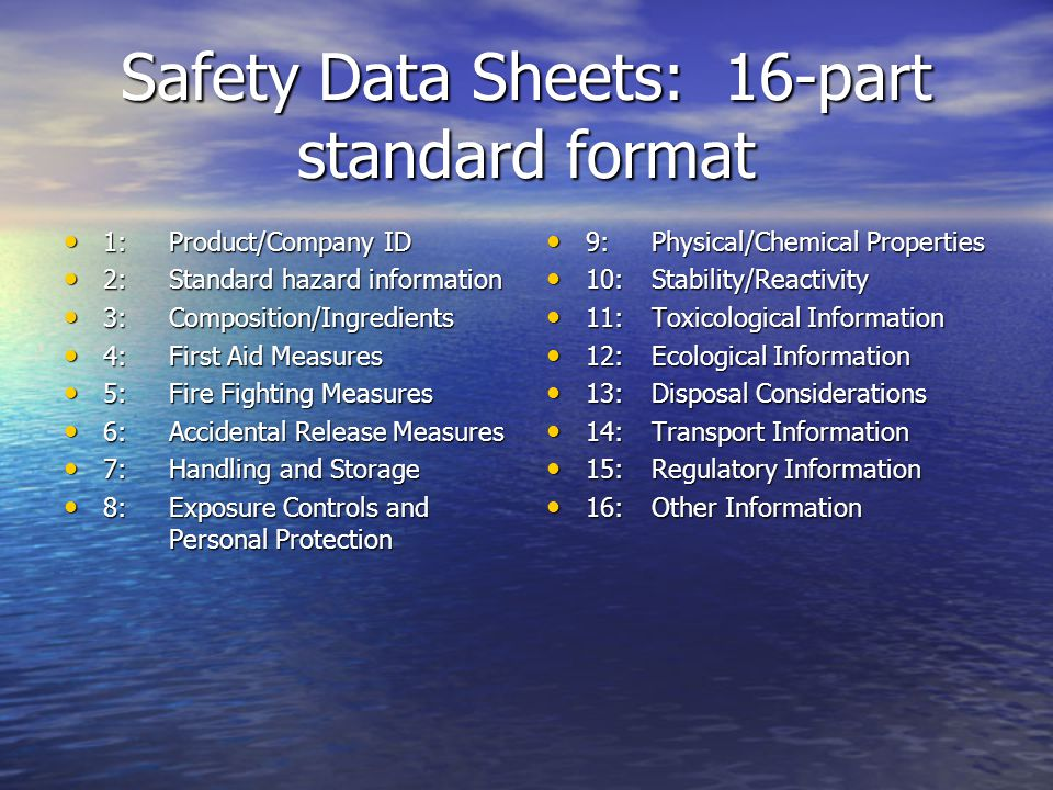 Safety Data Sheets: 16-part standard format 1:Product/Company ID 1:Product/Company ID 2:Standard hazard information 2:Standard hazard information 3:Composition/Ingredients 3:Composition/Ingredients 4:First Aid Measures 4:First Aid Measures 5:Fire Fighting Measures 5:Fire Fighting Measures 6:Accidental Release Measures 6:Accidental Release Measures 7:Handling and Storage 7:Handling and Storage 8:Exposure Controls and Personal Protection 8:Exposure Controls and Personal Protection 9:Physical/Chemical Properties 9:Physical/Chemical Properties 10:Stability/Reactivity 10:Stability/Reactivity 11:Toxicological Information 11:Toxicological Information 12:Ecological Information 12:Ecological Information 13:Disposal Considerations 13:Disposal Considerations 14:Transport Information 14:Transport Information 15:Regulatory Information 15:Regulatory Information 16:Other Information 16:Other Information