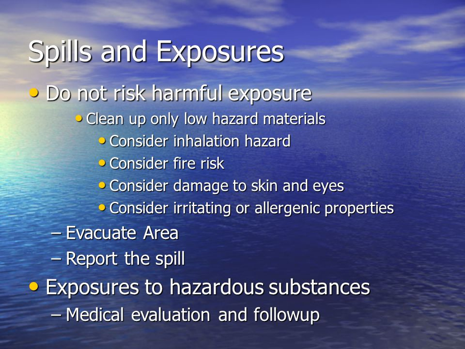 Spills and Exposures Do not risk harmful exposure Do not risk harmful exposure Clean up only low hazard materials Clean up only low hazard materials Consider inhalation hazard Consider inhalation hazard Consider fire risk Consider fire risk Consider damage to skin and eyes Consider damage to skin and eyes Consider irritating or allergenic properties Consider irritating or allergenic properties –Evacuate Area –Report the spill Exposures to hazardous substances Exposures to hazardous substances –Medical evaluation and followup