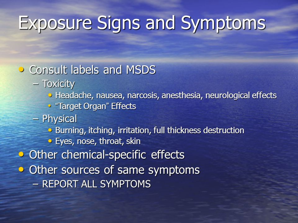 Exposure Signs and Symptoms Consult labels and MSDS Consult labels and MSDS –Toxicity Headache, nausea, narcosis, anesthesia, neurological effects Headache, nausea, narcosis, anesthesia, neurological effects Target Organ Effects Target Organ Effects –Physical Burning, itching, irritation, full thickness destruction Burning, itching, irritation, full thickness destruction Eyes, nose, throat, skin Eyes, nose, throat, skin Other chemical-specific effects Other chemical-specific effects Other sources of same symptoms Other sources of same symptoms –REPORT ALL SYMPTOMS