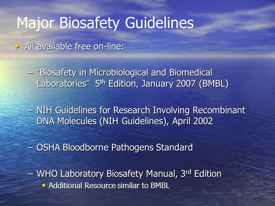 Major Biosafety Guidelines All available free on-line: All available free on-line: – Biosafety in Microbiological and Biomedical Laboratories 5 th Edition, January 2007 (BMBL) –NIH Guidelines for Research Involving Recombinant DNA Molecules (NIH Guidelines), April 2002 –OSHA Bloodborne Pathogens Standard –WHO Laboratory Biosafety Manual, 3 rd Edition Additional Resource similar to BMBL Additional Resource similar to BMBL
