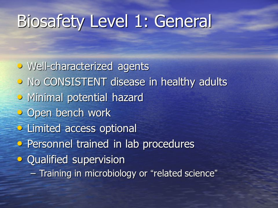 Biosafety Level 1: General Well-characterized agents Well-characterized agents No CONSISTENT disease in healthy adults No CONSISTENT disease in healthy adults Minimal potential hazard Minimal potential hazard Open bench work Open bench work Limited access optional Limited access optional Personnel trained in lab procedures Personnel trained in lab procedures Qualified supervision Qualified supervision –Training in microbiology or related science