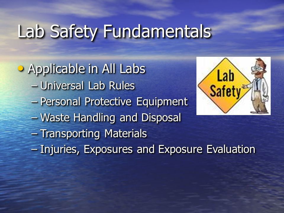 Lab Safety Fundamentals Applicable in All Labs Applicable in All Labs –Universal Lab Rules –Personal Protective Equipment –Waste Handling and Disposal –Transporting Materials –Injuries, Exposures and Exposure Evaluation Applicable in All Labs Applicable in All Labs –Universal Lab Rules –Personal Protective Equipment –Waste Handling and Disposal –Transporting Materials –Injuries, Exposures and Exposure Evaluation