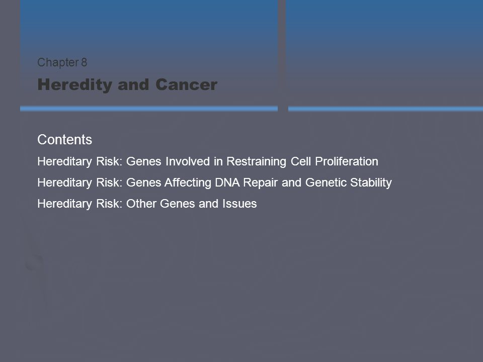 Hereditary Risk: Genes Involved in Restraining Cell Proliferation Hereditary Risk: Genes Affecting DNA Repair and Genetic Stability Hereditary Risk: Other Genes and Issues Contents Chapter 8 Heredity and Cancer