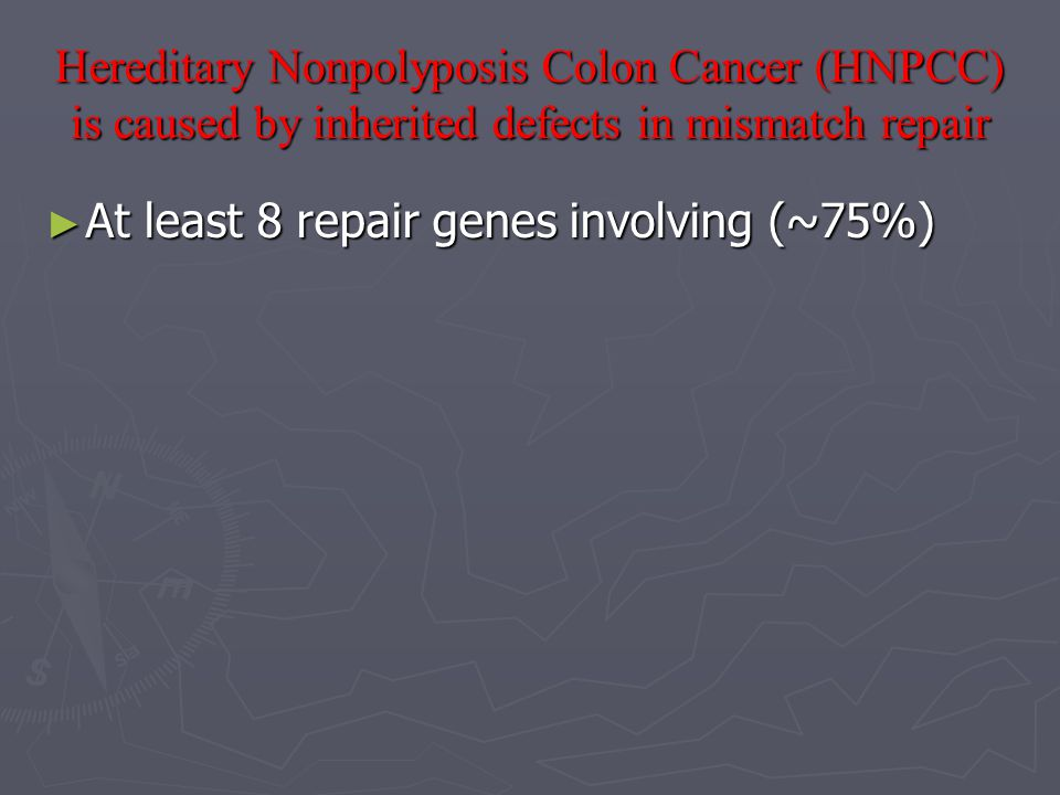 Hereditary Nonpolyposis Colon Cancer (HNPCC) is caused by inherited defects in mismatch repair ► At least 8 repair genes involving (~75%)