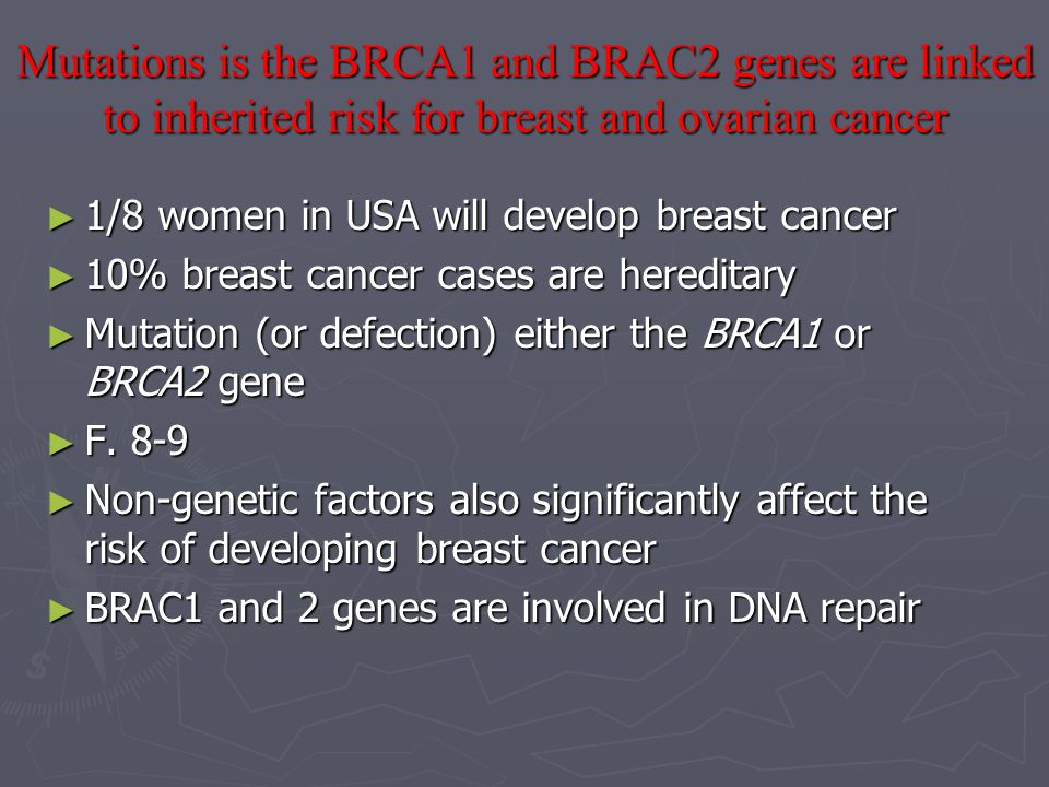 Mutations is the BRCA1 and BRAC2 genes are linked to inherited risk for breast and ovarian cancer ► 1/8 women in USA will develop breast cancer ► 10% breast cancer cases are hereditary ► Mutation (or defection) either the BRCA1 or BRCA2 gene ► F.