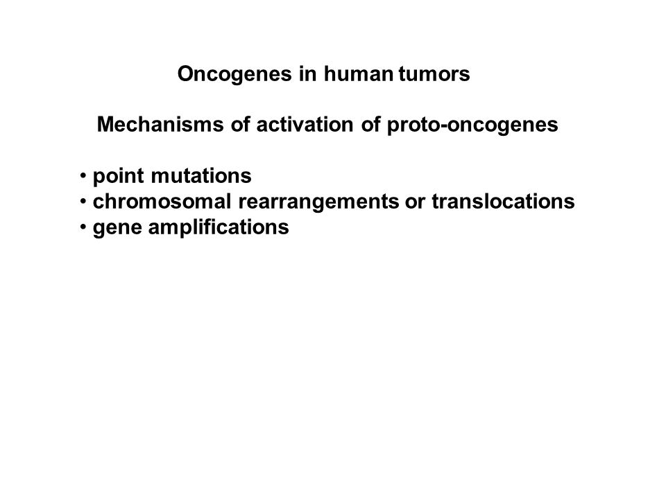 Oncogenes in human tumors Mechanisms of activation of proto-oncogenes point mutations chromosomal rearrangements or translocations gene amplifications