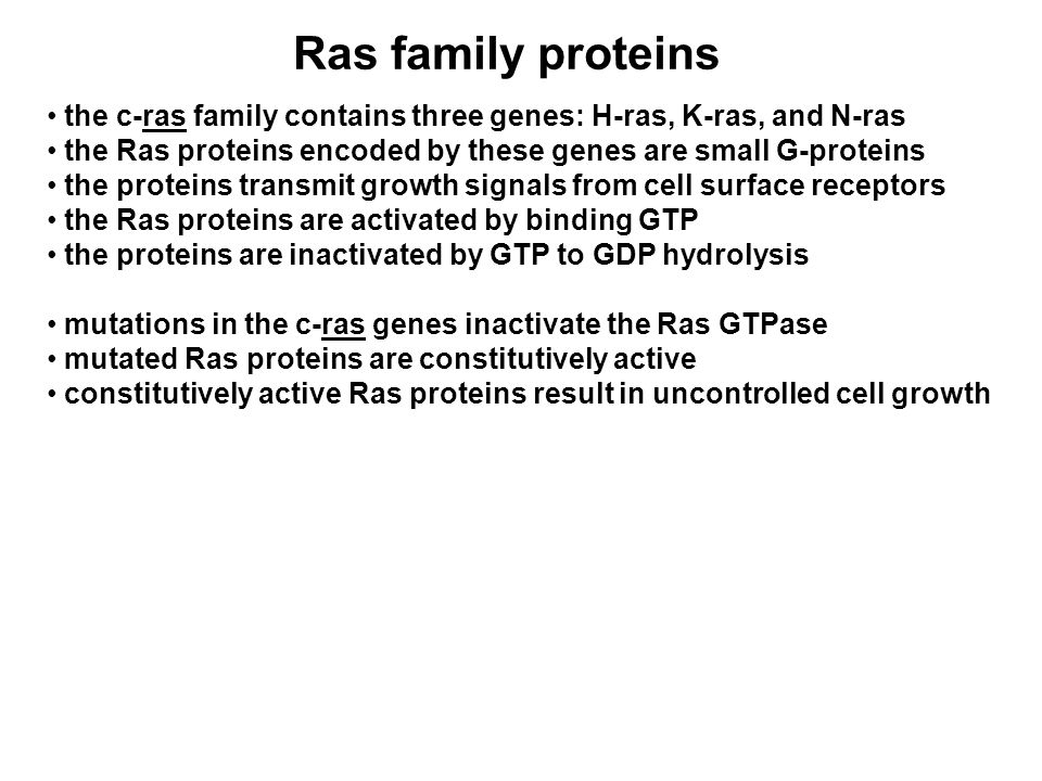 Ras family proteins the c-ras family contains three genes: H-ras, K-ras, and N-ras the Ras proteins encoded by these genes are small G-proteins the proteins transmit growth signals from cell surface receptors the Ras proteins are activated by binding GTP the proteins are inactivated by GTP to GDP hydrolysis mutations in the c-ras genes inactivate the Ras GTPase mutated Ras proteins are constitutively active constitutively active Ras proteins result in uncontrolled cell growth