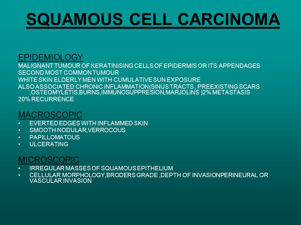 SQUAMOUS CELL CARCINOMA EPIDEMIOLOGY MALIGNANT TUMOUR OF KERATINISING CELLS OF EPIDERMIS OR ITS APPENDAGES SECOND MOST COMMON TUMOUR WHITE SKIN ELDERL